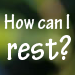 How Can I Rest?