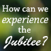 How Can We Experience the Jubilee?