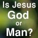 Is Jesus God or Man?