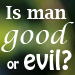 Is Man Good or Evil?