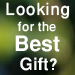 Looking for the Best Gift?