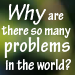 Why Are There So Many Problems in the World?